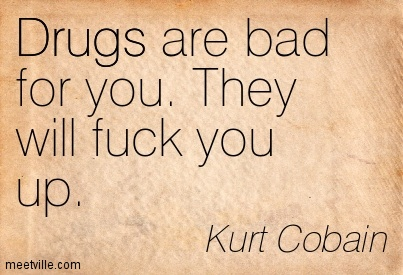 drugs-are-bad-for-you-they-will-fuck-you-up-kurt-cobain